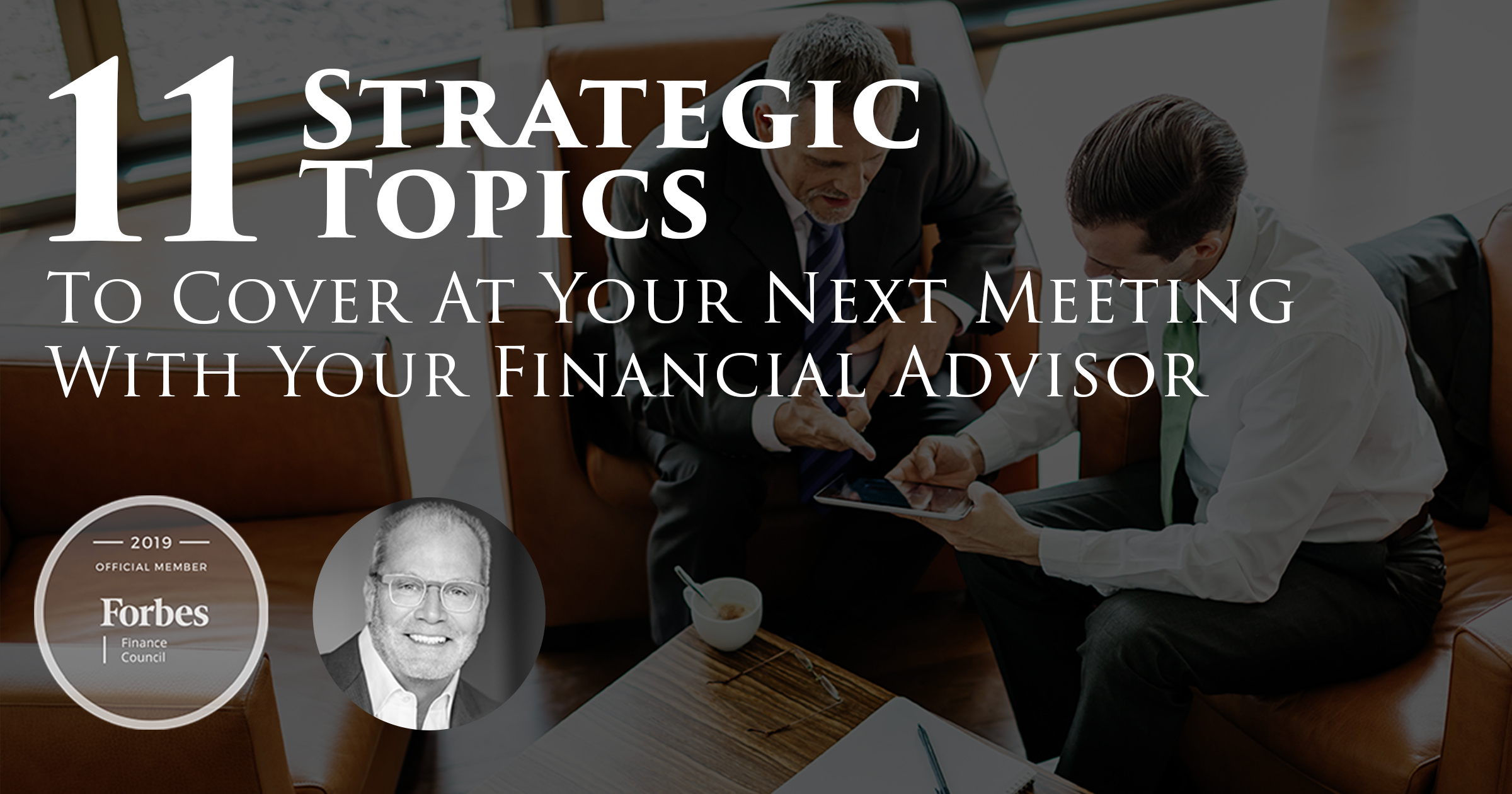 11 Strategic Topics To Cover At Your Next Meeting With Your Financial Advisor